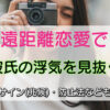 【遠距離恋愛で彼氏の浮気を見抜く】浮気サイン(兆候)・防止法